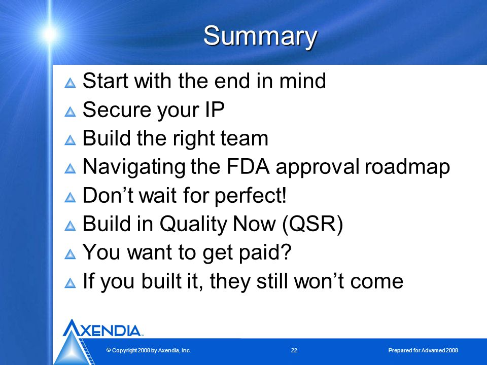  Copyright 2008 by Axendia, Inc.22 Prepared for Advamed 2008 Summary Start with the end in mind Secure your IP Build the right team Navigating the FDA approval roadmap Don't wait for perfect.