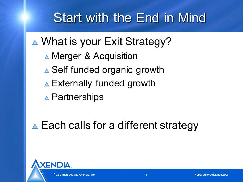  Copyright 2008 by Axendia, Inc.3 Prepared for Advamed 2008 Start with the End in Mind What is your Exit Strategy.