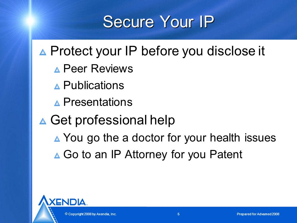  Copyright 2008 by Axendia, Inc.5 Prepared for Advamed 2008 Secure Your IP Protect your IP before you disclose it Peer Reviews Publications Presentations Get professional help You go the a doctor for your health issues Go to an IP Attorney for you Patent