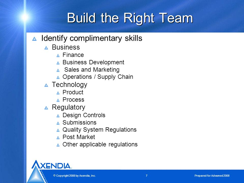  Copyright 2008 by Axendia, Inc.7 Prepared for Advamed 2008 Build the Right Team Identify complimentary skills Business Finance Business Development Sales and Marketing Operations / Supply Chain Technology Product Process Regulatory Design Controls Submissions Quality System Regulations Post Market Other applicable regulations