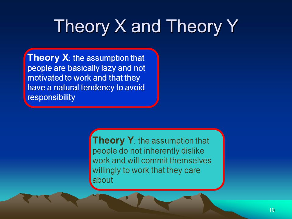 10 Theory X and Theory Y Theory X : the assumption that people are basically lazy and not motivated to work and that they have a natural tendency to avoid responsibility Theory Y : the assumption that people do not inherently dislike work and will commit themselves willingly to work that they care about