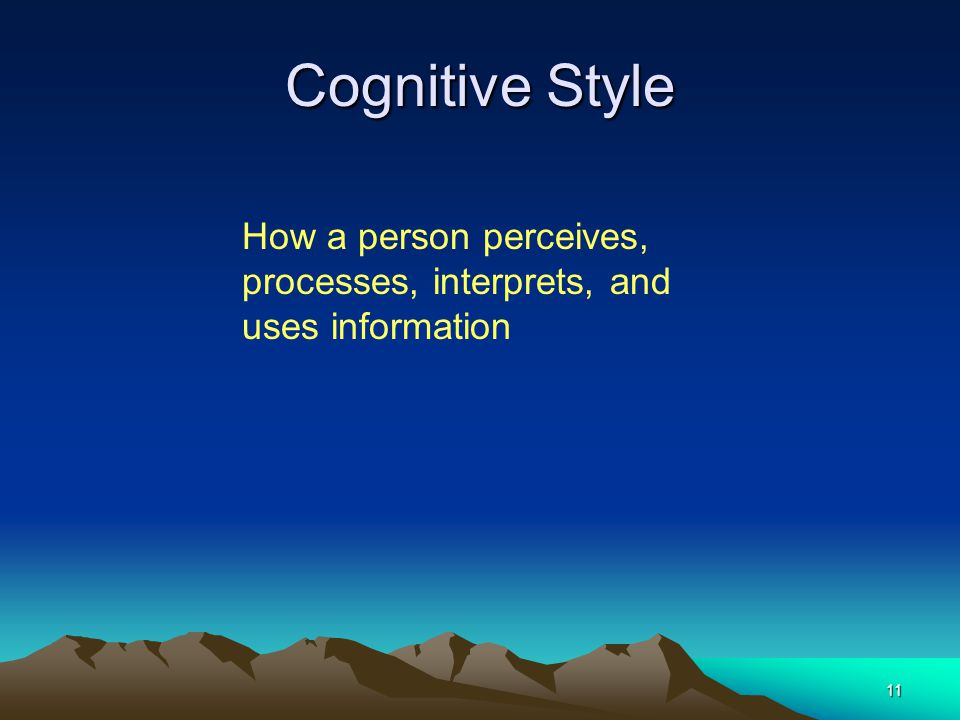11 Cognitive Style How a person perceives, processes, interprets, and uses information
