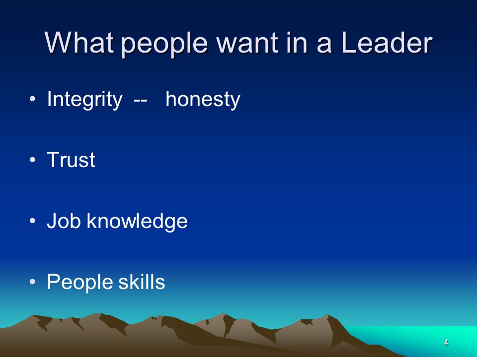 4 What people want in a Leader Integrity -- honesty Trust Job knowledge People skills
