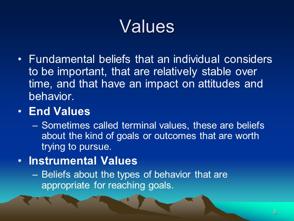 8 Values Fundamental beliefs that an individual considers to be important, that are relatively stable over time, and that have an impact on attitudes and behavior.