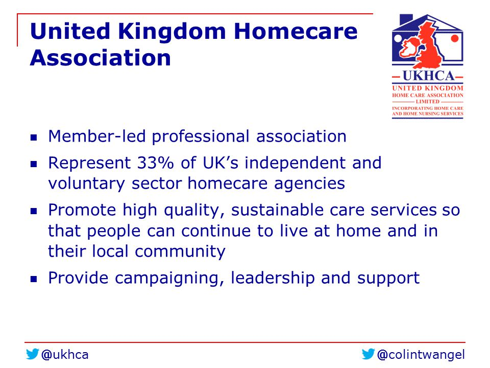 United Kingdom Homecare Association Member-led professional association Represent 33% of UK's independent and voluntary sector homecare agencies Promote high quality, sustainable care services so that people can continue to live at home and in their local community Provide campaigning, leadership and support