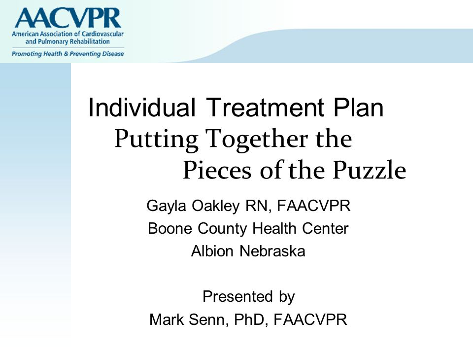 Individual Treatment Plan Putting Together the Pieces of the Puzzle Gayla Oakley RN, FAACVPR Boone County Health Center Albion Nebraska Presented by Mark Senn, PhD, FAACVPR