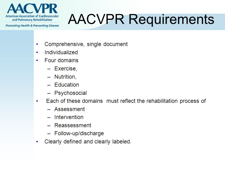 AACVPR Requirements Comprehensive, single document Individualized Four domains –Exercise, –Nutrition, –Education –Psychosocial Each of these domains must reflect the rehabilitation process of –Assessment –Intervention –Reassessment –Follow-up/discharge Clearly defined and clearly labeled.