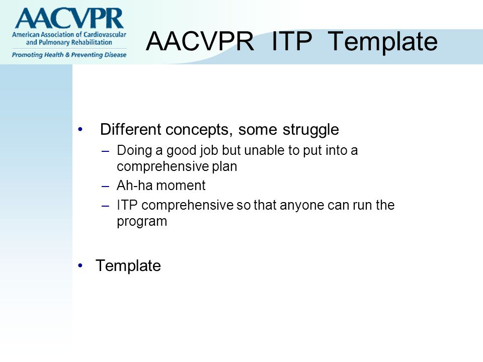 AACVPR ITP Template Different concepts, some struggle –Doing a good job but unable to put into a comprehensive plan –Ah-ha moment –ITP comprehensive so that anyone can run the program Template