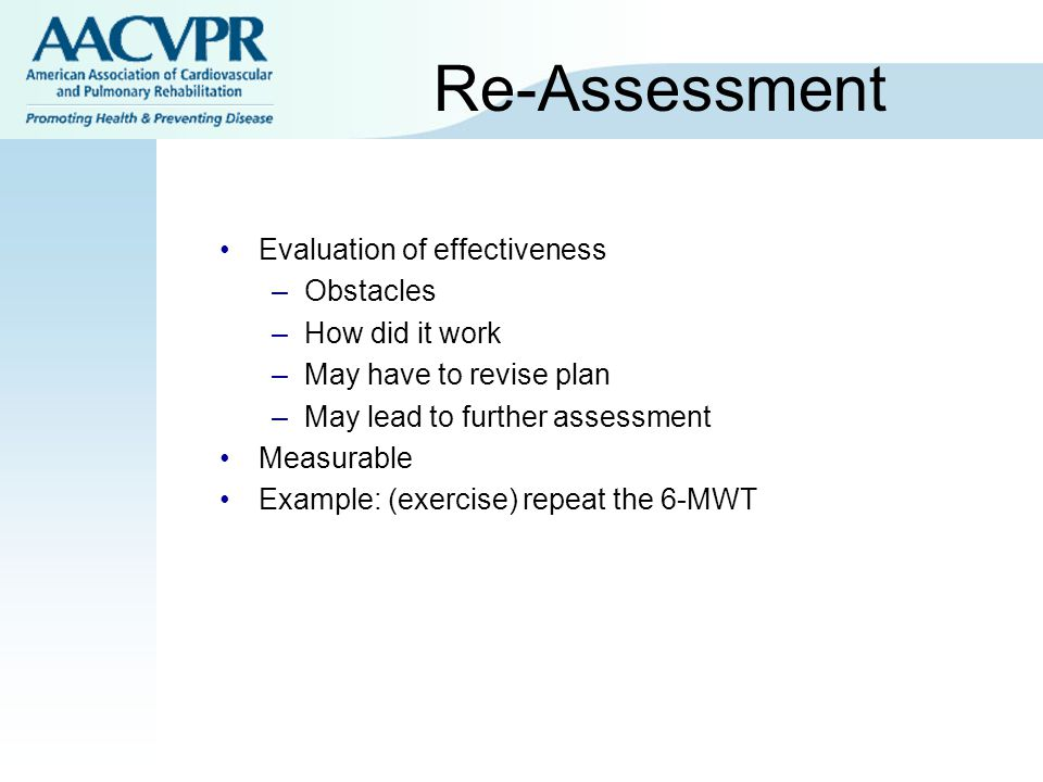 Re-Assessment Evaluation of effectiveness –Obstacles –How did it work –May have to revise plan –May lead to further assessment Measurable Example: (exercise) repeat the 6-MWT