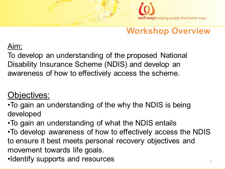 Workshop Overview Aim: To develop an understanding of the proposed National Disability Insurance Scheme (NDIS) and develop an awareness of how to effectively access the scheme.