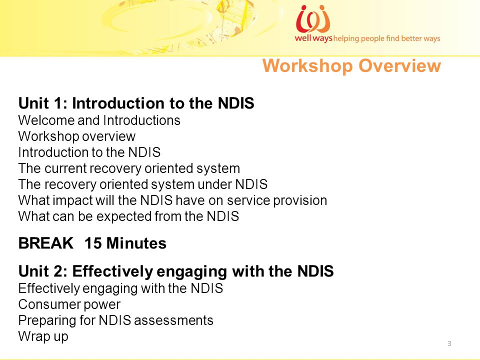 Workshop Overview Unit 1: Introduction to the NDIS Welcome and Introductions Workshop overview Introduction to the NDIS The current recovery oriented system The recovery oriented system under NDIS What impact will the NDIS have on service provision What can be expected from the NDIS BREAK 15 Minutes Unit 2: Effectively engaging with the NDIS Effectively engaging with the NDIS Consumer power Preparing for NDIS assessments Wrap up 3