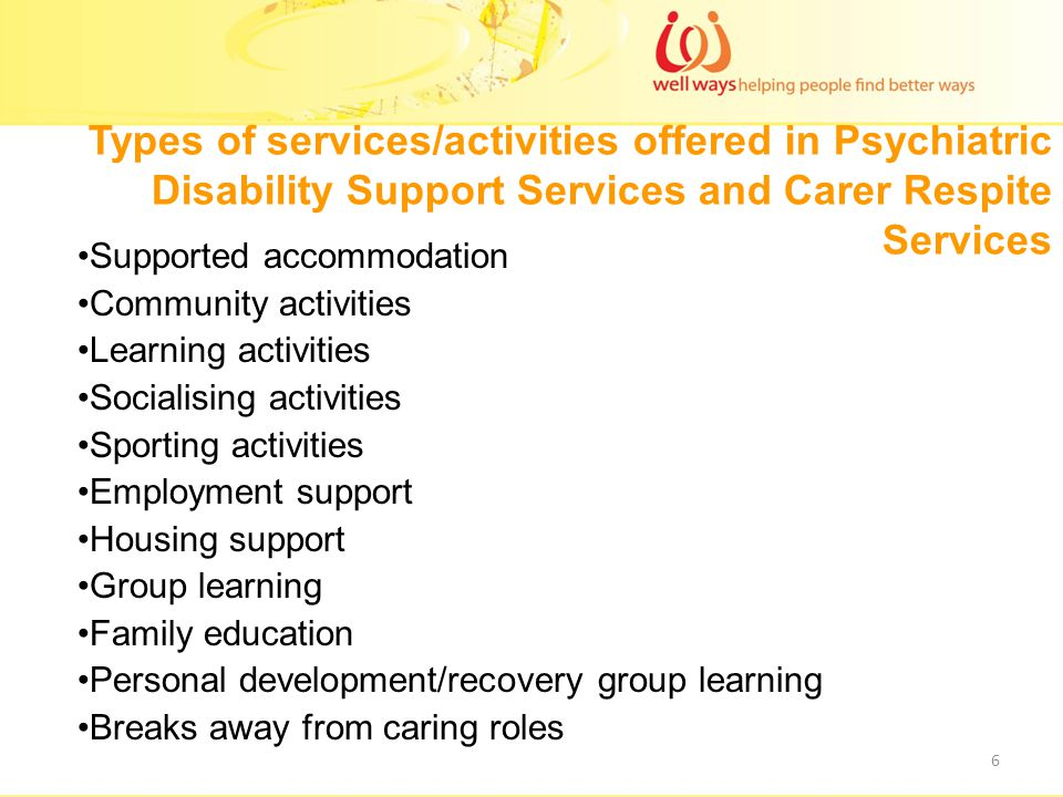 Types of services/activities offered in Psychiatric Disability Support Services and Carer Respite Services Supported accommodation Community activities Learning activities Socialising activities Sporting activities Employment support Housing support Group learning Family education Personal development/recovery group learning Breaks away from caring roles 6