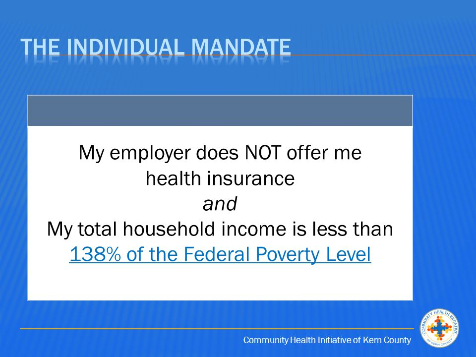 Community Health Initiative of Kern County My employer does NOT offer me health insurance and My total household income is less than 138% of the Federal Poverty Level 138% of the Federal Poverty Level
