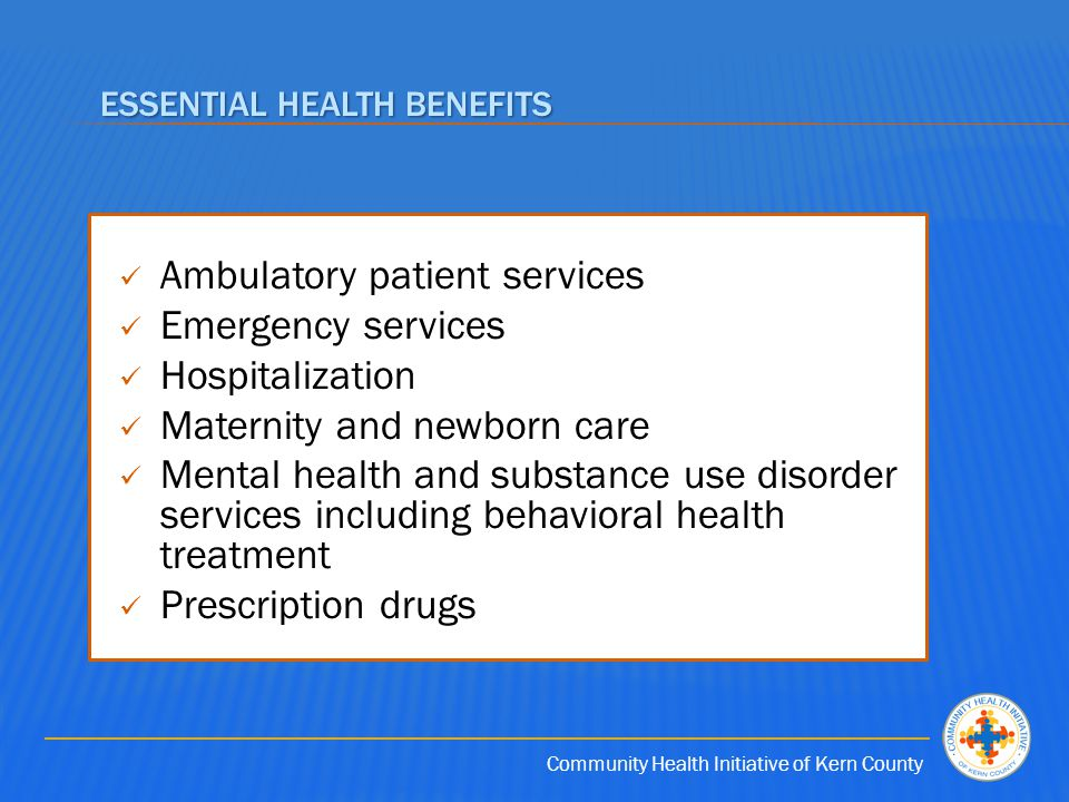 Community Health Initiative of Kern County ESSENTIAL HEALTH BENEFITS Ambulatory patient services Emergency services Hospitalization Maternity and newborn care Mental health and substance use disorder services including behavioral health treatment Prescription drugs