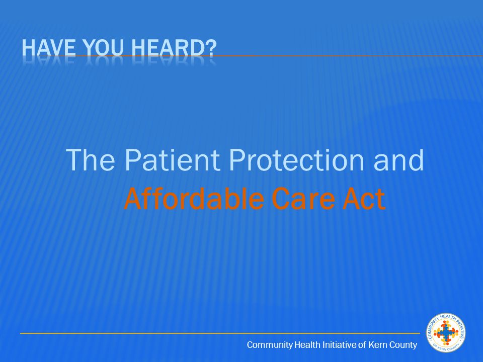 Community Health Initiative of Kern County The Patient Protection and Affordable Care Act