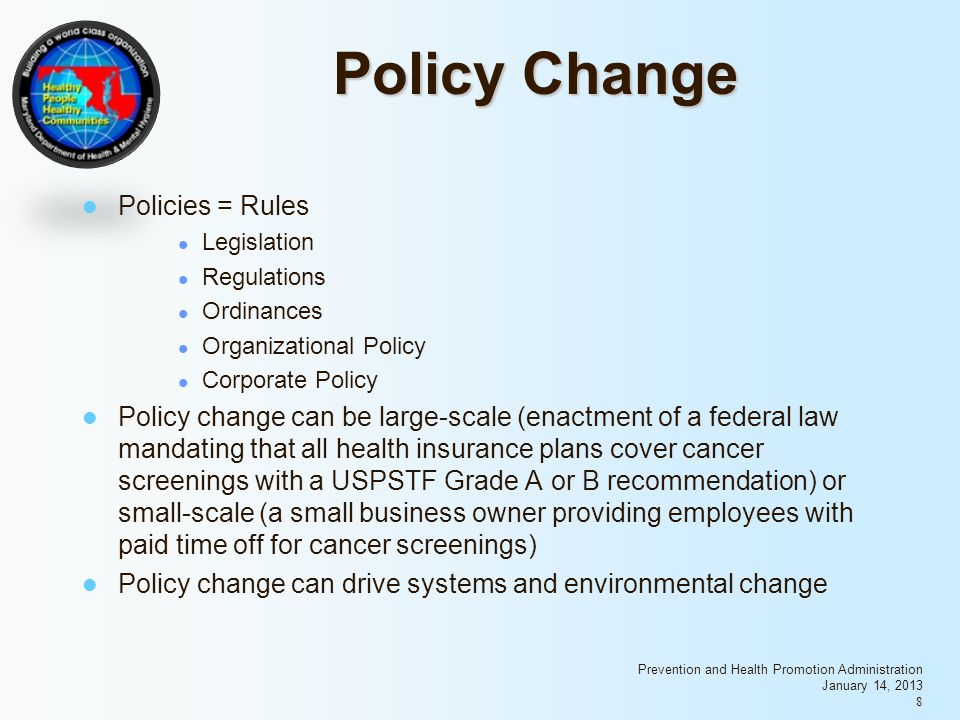 Prevention and Health Promotion Administration January 14, Policy Change Policies = Rules Legislation Regulations Ordinances Organizational Policy Corporate Policy Policy change can be large-scale (enactment of a federal law mandating that all health insurance plans cover cancer screenings with a USPSTF Grade A or B recommendation) or small-scale (a small business owner providing employees with paid time off for cancer screenings) Policy change can drive systems and environmental change