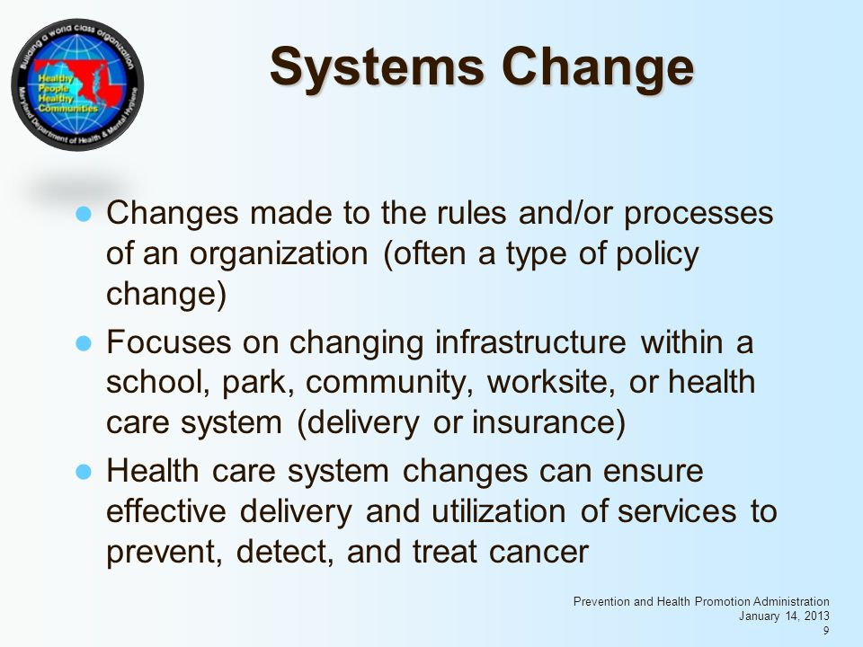 Prevention and Health Promotion Administration January 14, Systems Change Changes made to the rules and/or processes of an organization (often a type of policy change) Focuses on changing infrastructure within a school, park, community, worksite, or health care system (delivery or insurance) Health care system changes can ensure effective delivery and utilization of services to prevent, detect, and treat cancer