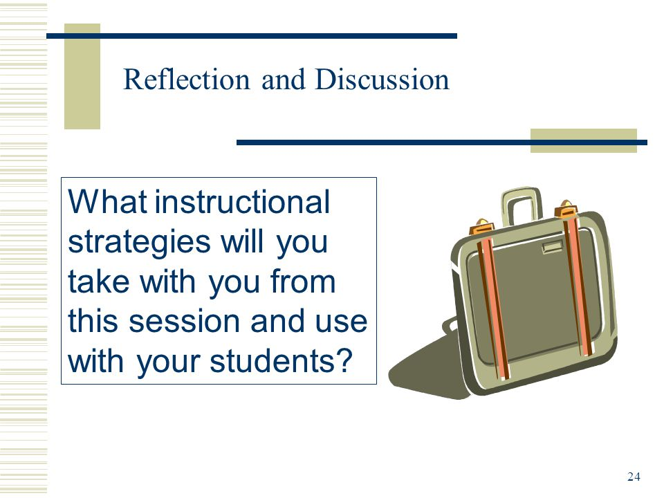 24 Reflection and Discussion What instructional strategies will you take with you from this session and use with your students
