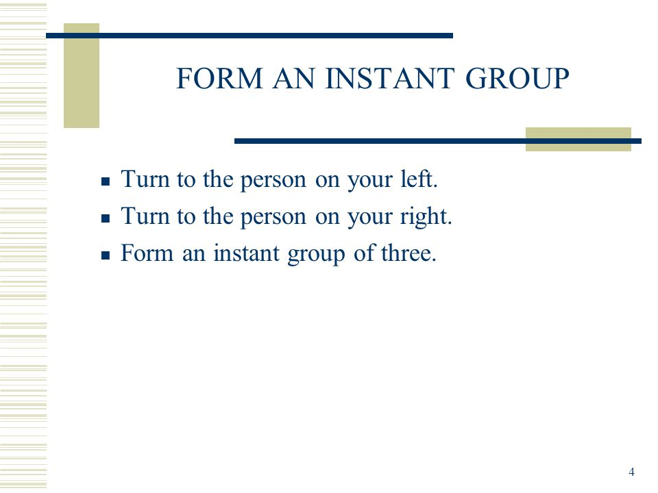 4 FORM AN INSTANT GROUP Turn to the person on your left.