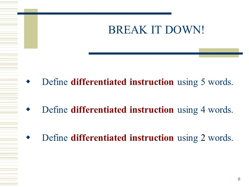6 BREAK IT DOWN.  Define differentiated instruction using 5 words.