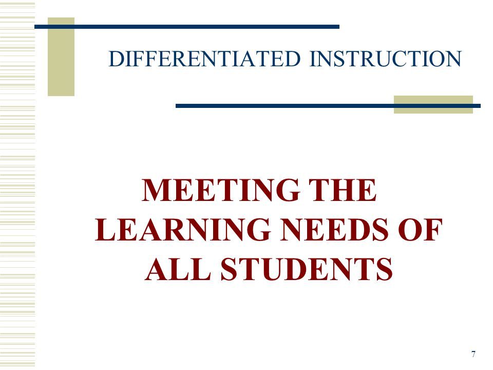 7 DIFFERENTIATED INSTRUCTION MEETING THE LEARNING NEEDS OF ALL STUDENTS
