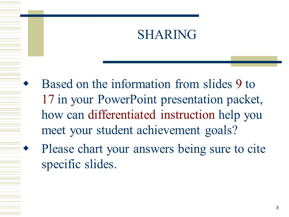 8 SHARING  Based on the information from slides 9 to 17 in your PowerPoint presentation packet, how can differentiated instruction help you meet your student achievement goals.