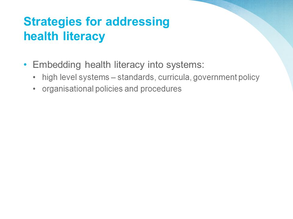 Strategies for addressing health literacy Embedding health literacy into systems: high level systems – standards, curricula, government policy organisational policies and procedures