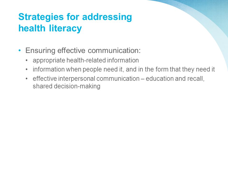 Strategies for addressing health literacy Ensuring effective communication: appropriate health-related information information when people need it, and in the form that they need it effective interpersonal communication – education and recall, shared decision-making