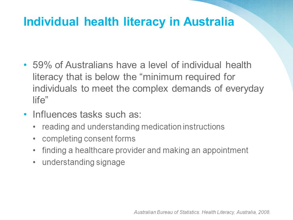 Individual health literacy in Australia 59% of Australians have a level of individual health literacy that is below the minimum required for individuals to meet the complex demands of everyday life Influences tasks such as: reading and understanding medication instructions completing consent forms finding a healthcare provider and making an appointment understanding signage Australian Bureau of Statistics.