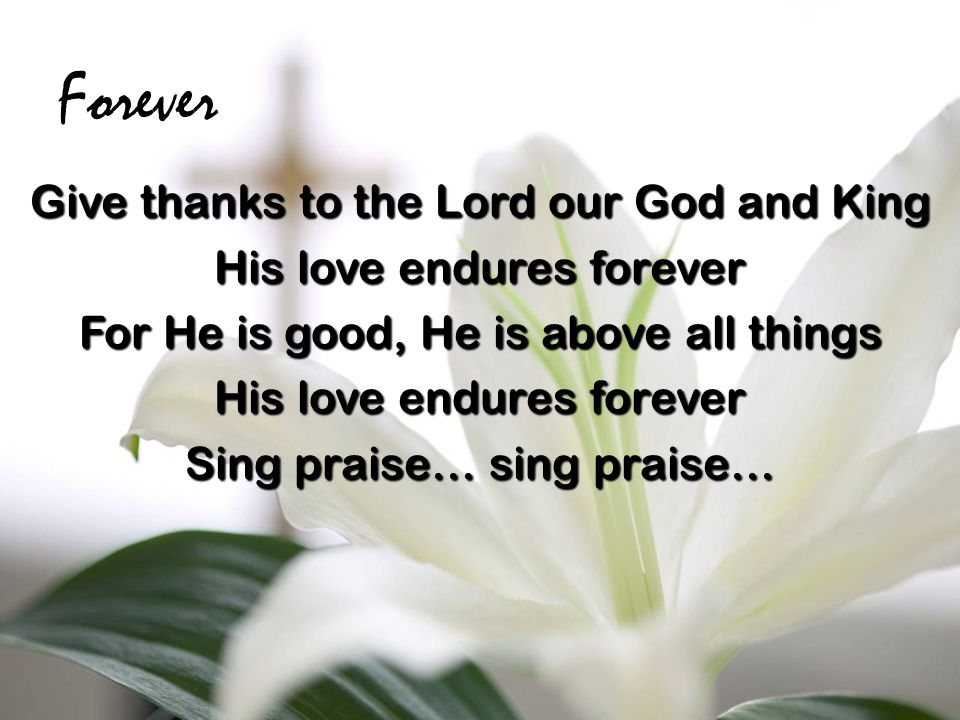 Forever Give thanks to the Lord our God and King His love endures forever For He is good, He is above all things His love endures forever Sing praise… sing praise…