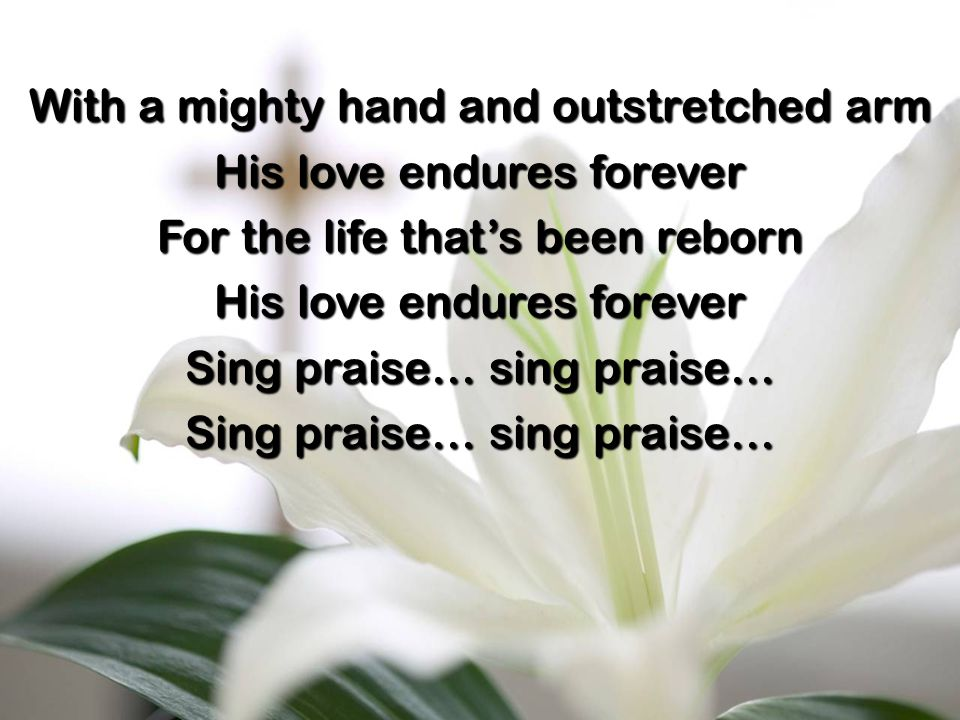 With a mighty hand and outstretched arm His love endures forever For the life that's been reborn His love endures forever Sing praise… sing praise…