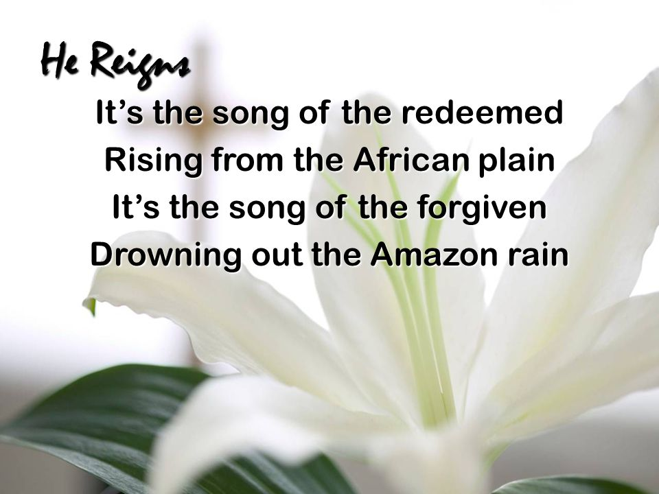 He Reigns It's the song of the redeemed Rising from the African plain It's the song of the forgiven Drowning out the Amazon rain