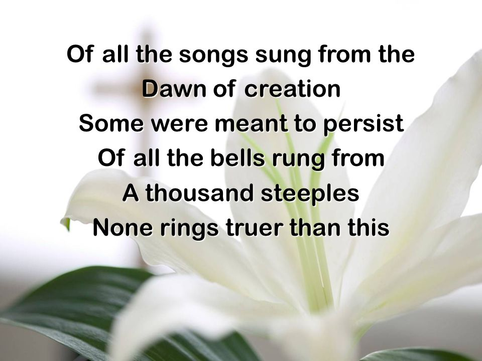 Of all the songs sung from the Dawn of creation Some were meant to persist Of all the bells rung from A thousand steeples None rings truer than this