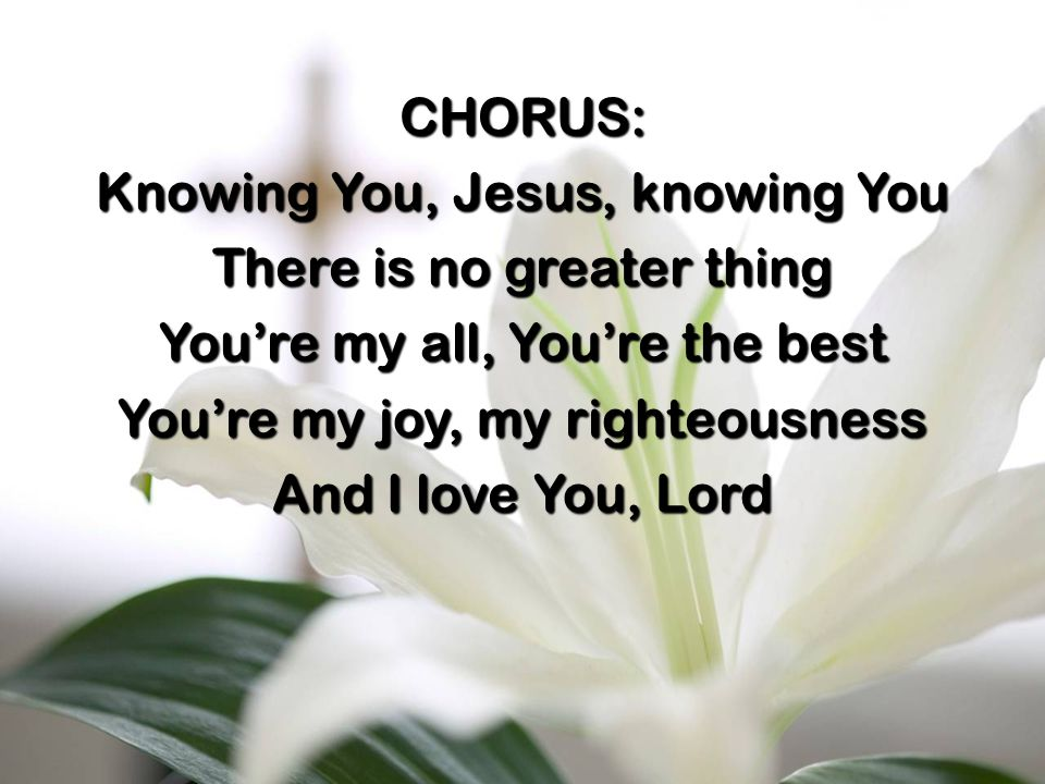 CHORUS: Knowing You, Jesus, knowing You There is no greater thing You're my all, You're the best You're my joy, my righteousness And I love You, Lord