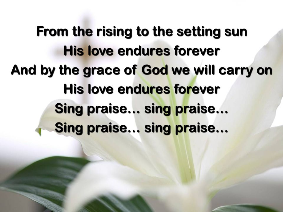 From the rising to the setting sun His love endures forever And by the grace of God we will carry on His love endures forever Sing praise… sing praise…