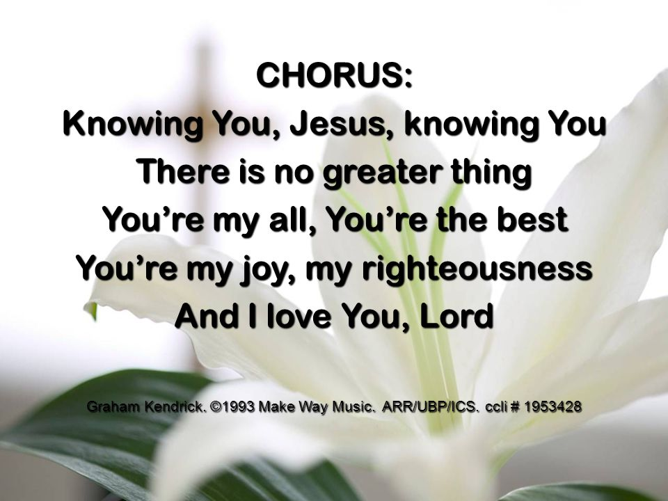 CHORUS: Knowing You, Jesus, knowing You There is no greater thing You're my all, You're the best You're my joy, my righteousness And I love You, Lord Graham Kendrick.