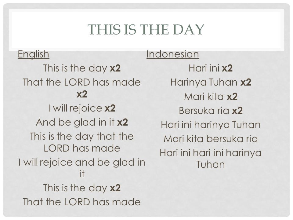 THIS IS THE DAY English This is the day x2 That the LORD has made x2 I will rejoice x2 And be glad in it x2 This is the day that the LORD has made I will rejoice and be glad in it This is the day x2 That the LORD has made Indonesian Hari ini x2 Harinya Tuhan x2 Mari kita x2 Bersuka ria x2 Hari ini harinya Tuhan Mari kita bersuka ria Hari ini hari ini harinya Tuhan