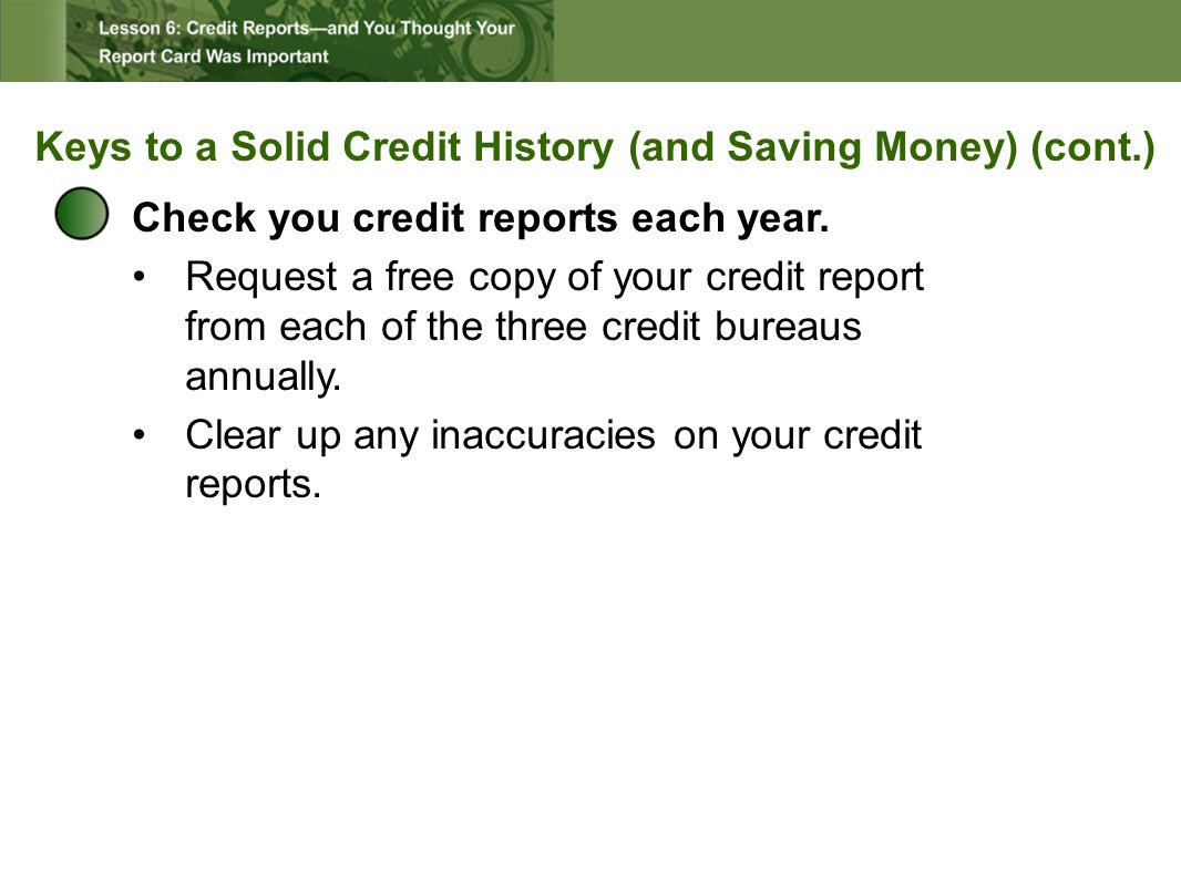 Keys to a Solid Credit History (and Saving Money) (cont.) Check you credit reports each year.