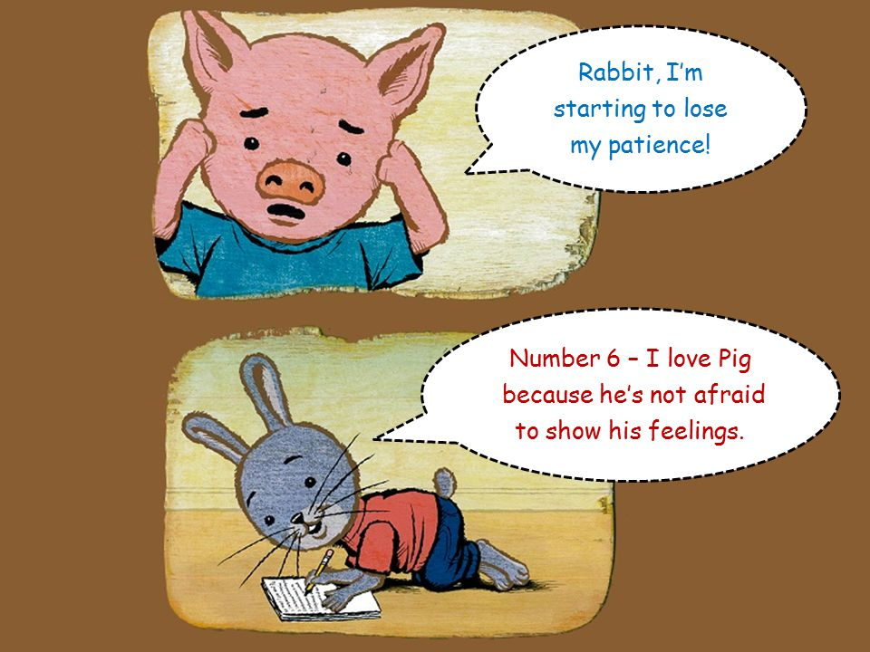 Fantastic. Number 5 – I love Pig because he's full of good ideas Rabbit, I'm really busy now.