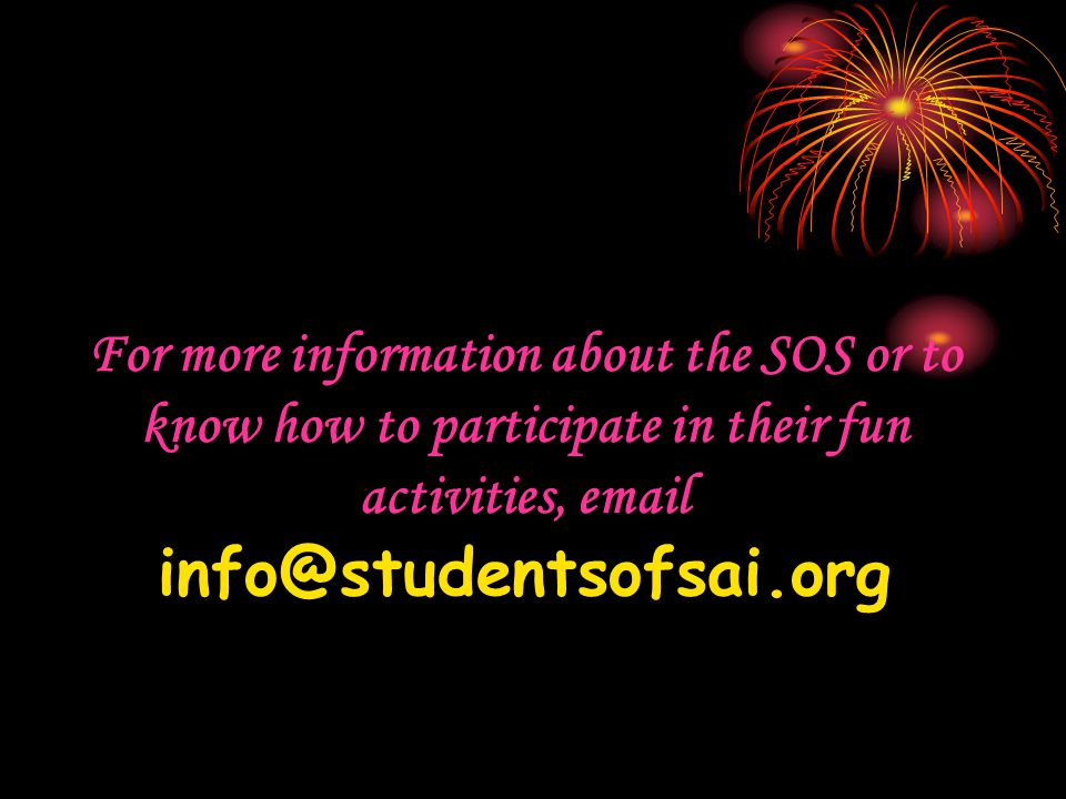For more information about the SOS or to know how to participate in their fun activities, email info@studentsofsai.org