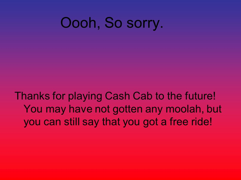 Oooh, So sorry. Thanks for playing Cash Cab to the future.