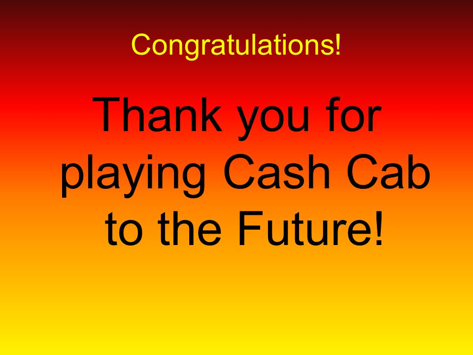 Congratulations! Thank you for playing Cash Cab to the Future!