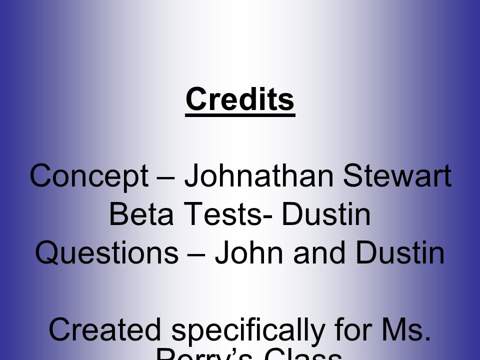 Credits Concept – Johnathan Stewart Beta Tests- Dustin Questions – John and Dustin Created specifically for Ms.