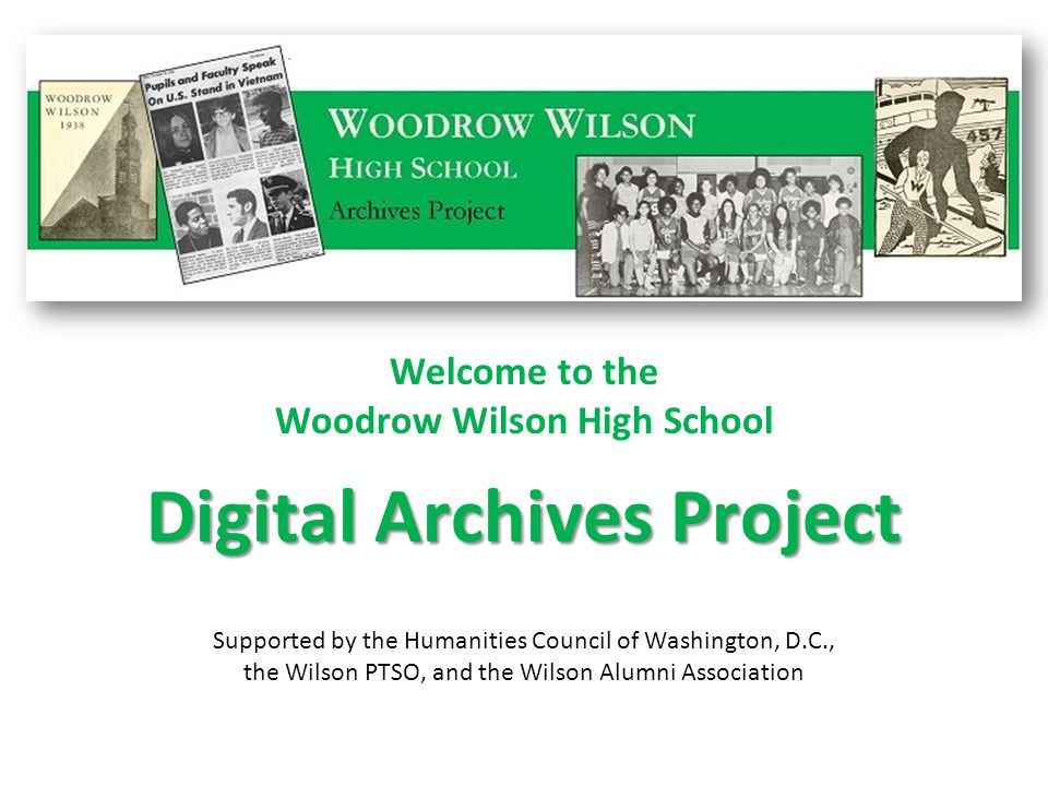 Welcome to the Woodrow Wilson High School Supported by the Humanities Council of Washington, D.C., the Wilson PTSO, and the Wilson Alumni Association Digital Archives Project