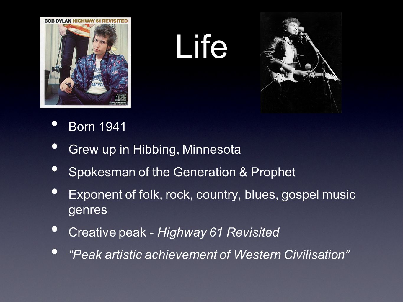 Life Born 1941 Grew up in Hibbing, Minnesota Spokesman of the Generation & Prophet Exponent of folk, rock, country, blues, gospel music genres Creative peak - Highway 61 Revisited Peak artistic achievement of Western Civilisation