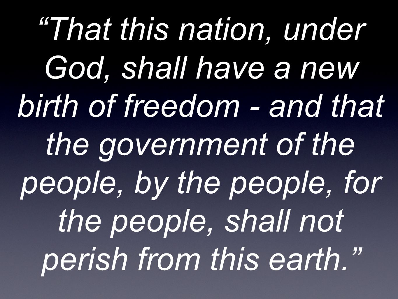 That this nation, under God, shall have a new birth of freedom - and that the government of the people, by the people, for the people, shall not perish from this earth.