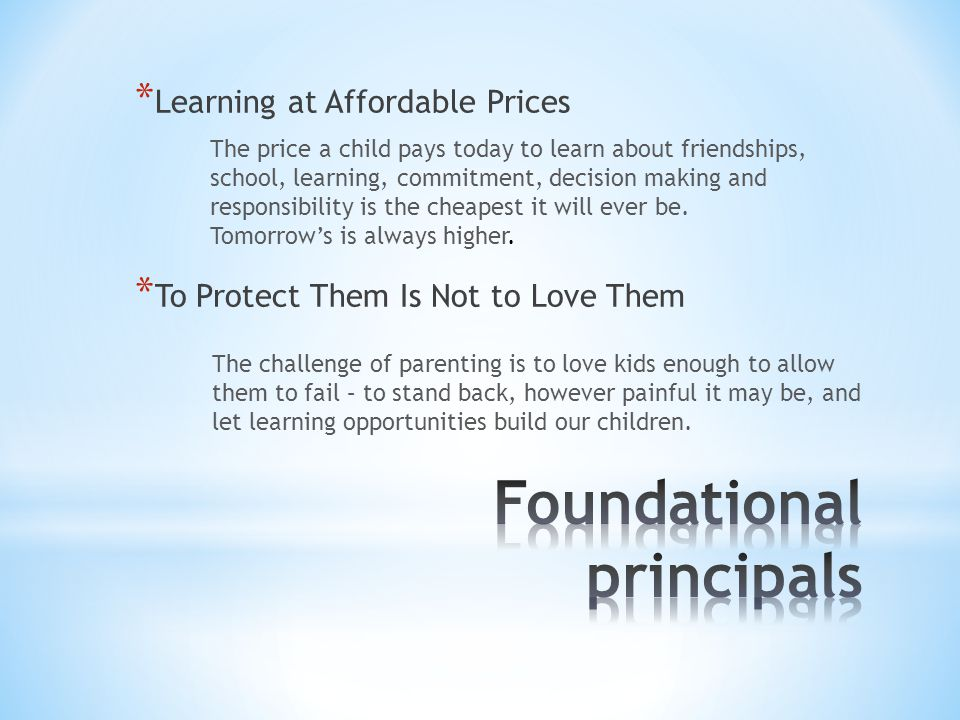 * Learning at Affordable Prices The price a child pays today to learn about friendships, school, learning, commitment, decision making and responsibility is the cheapest it will ever be.