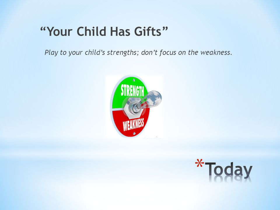 Your Child Has Gifts Play to your child's strengths; don't focus on the weakness.