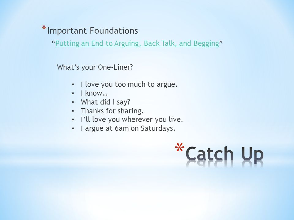 * Important Foundations Putting an End to Arguing, Back Talk, and Begging Putting an End to Arguing, Back Talk, and Begging What's your One-Liner.