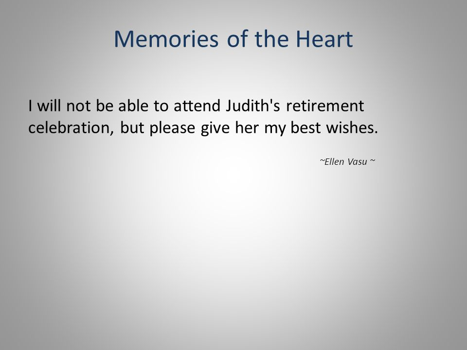 Memories of the Heart I will not be able to attend Judith s retirement celebration, but please give her my best wishes.